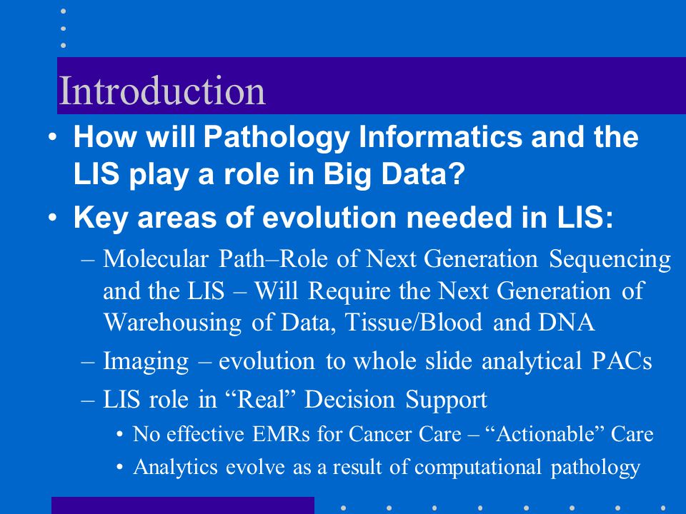 Introduction How will Pathology Informatics and the LIS play a role in Big Data? Key areas of evolution needed in LIS: –Molecular Path–Role of Next Ge