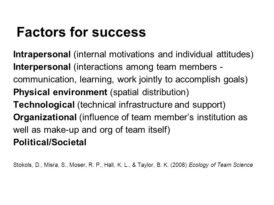 Factors for success Intrapersonal (internal motivations and individual attitudes) Interpersonal (interactions among team members - communication, learning, work jointly to accomplish goals) Physical environment (spatial distribution) Technological (technical infrastructure and support) Organizational (influence of team member's institution as well as make-up and org of team itself) Political/Societal Stokols, D., Misra, S., Moser, R.