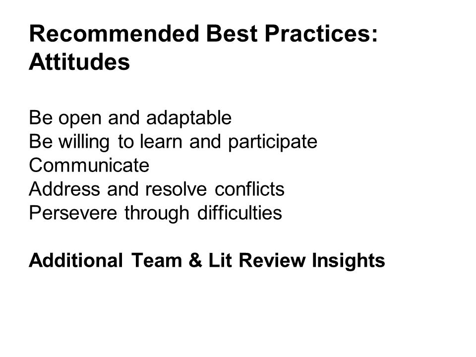 Recommended Best Practices: Attitudes Be open and adaptable Be willing to learn and participate Communicate Address and resolve conflicts Persevere through difficulties Additional Team & Lit Review Insights