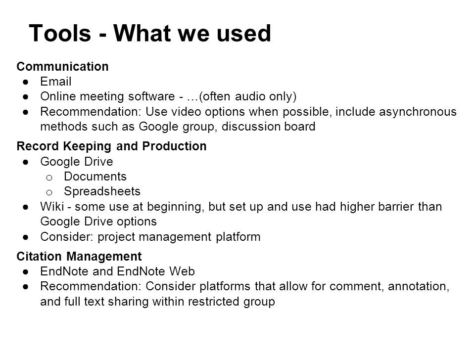 Tools - What we used Communication ●Email ●Online meeting software - …(often audio only) ●Recommendation: Use video options when possible, include asynchronous methods such as Google group, discussion board Record Keeping and Production ●Google Drive o Documents o Spreadsheets ●Wiki - some use at beginning, but set up and use had higher barrier than Google Drive options ●Consider: project management platform Citation Management ●EndNote and EndNote Web ●Recommendation: Consider platforms that allow for comment, annotation, and full text sharing within restricted group