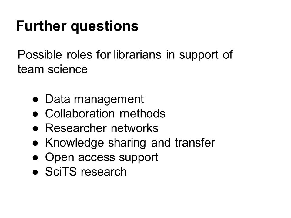 Further questions Possible roles for librarians in support of team science ●Data management ●Collaboration methods ●Researcher networks ●Knowledge sharing and transfer ●Open access support ●SciTS research