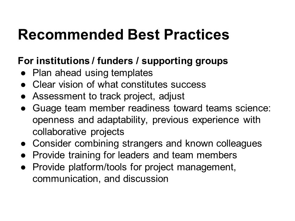 Recommended Best Practices For institutions / funders / supporting groups ●Plan ahead using templates ●Clear vision of what constitutes success ●Assessment to track project, adjust ●Guage team member readiness toward teams science: openness and adaptability, previous experience with collaborative projects ●Consider combining strangers and known colleagues ●Provide training for leaders and team members ●Provide platform/tools for project management, communication, and discussion