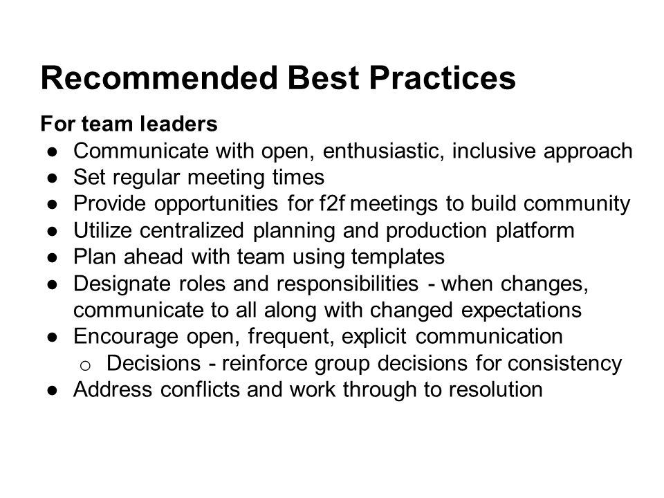 Recommended Best Practices For team leaders ●Communicate with open, enthusiastic, inclusive approach ●Set regular meeting times ●Provide opportunities for f2f meetings to build community ●Utilize centralized planning and production platform ●Plan ahead with team using templates ●Designate roles and responsibilities - when changes, communicate to all along with changed expectations ●Encourage open, frequent, explicit communication o Decisions - reinforce group decisions for consistency ●Address conflicts and work through to resolution