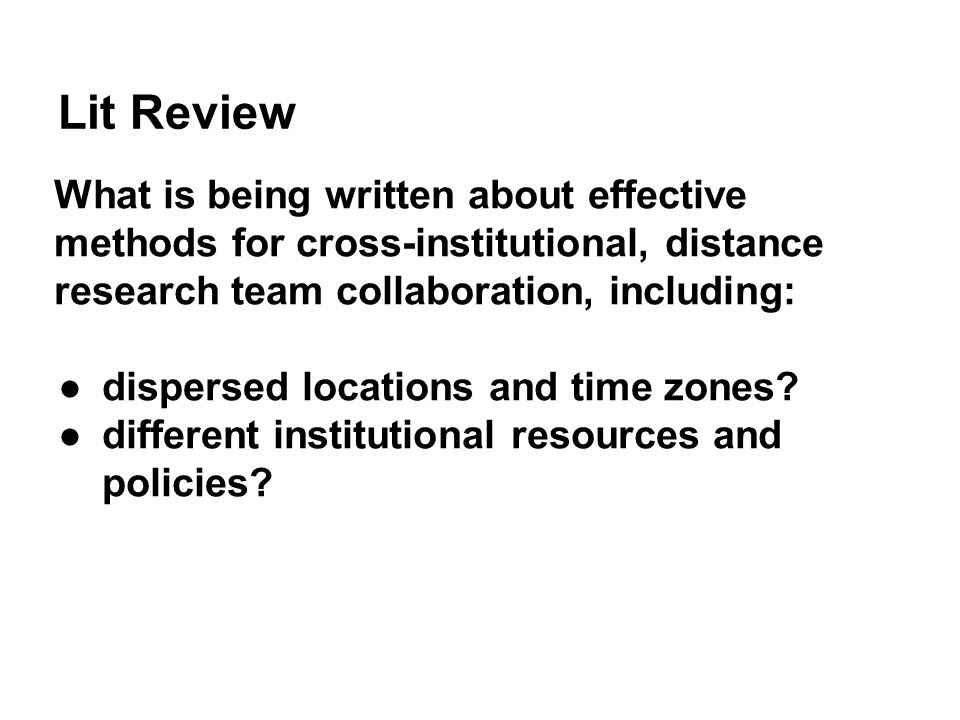 Lit Review What is being written about effective methods for cross-institutional, distance research team collaboration, including: ●dispersed locations and time zones.