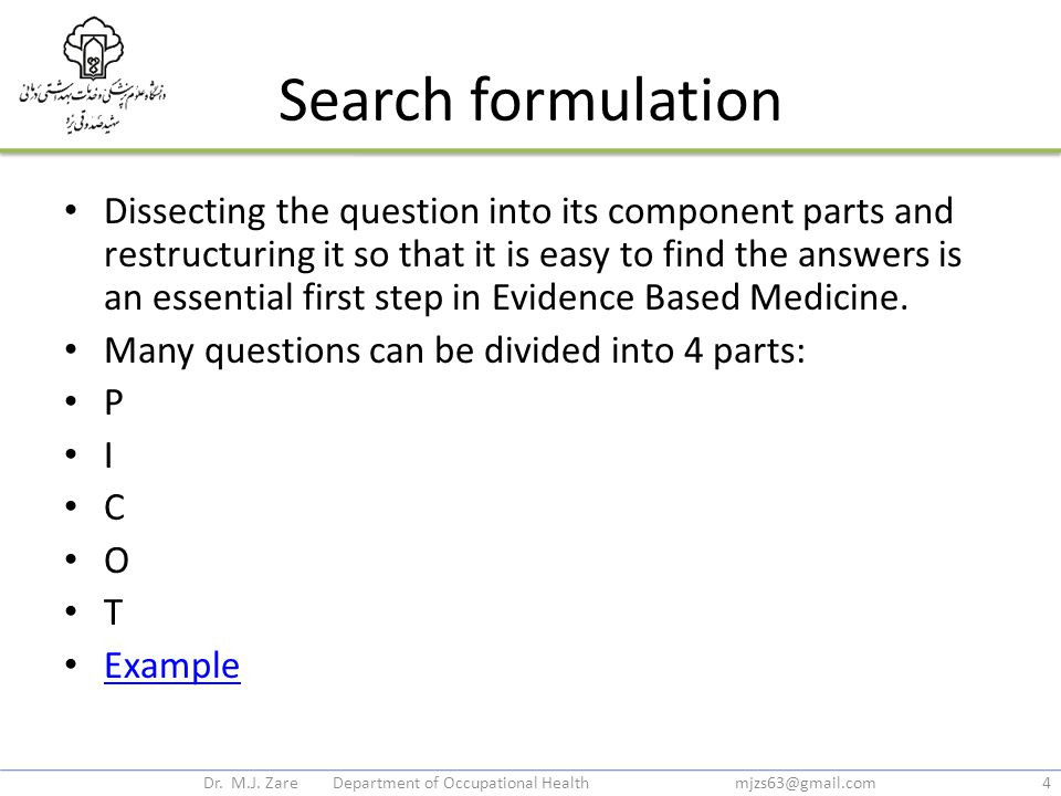 Search formulation Dissecting the question into its component parts and restructuring it so that it is easy to find the answers is an essential first step in Evidence Based Medicine.