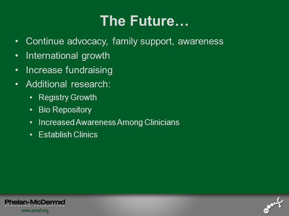 The Future… Continue advocacy, family support, awareness International growth Increase fundraising Additional research: Registry Growth Bio Repository Increased Awareness Among Clinicians Establish Clinics