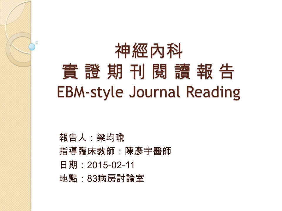 神經內科 實 證 期 刊 閱 讀 報 告 EBM-style Journal Reading 報告人:梁均瑜 指導臨床教師:陳彥宇醫師 日期: 2015-02-11 地點: 83 病房討論室
