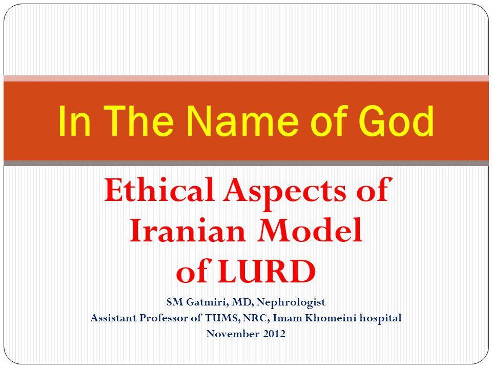 Ethical Aspects of Iranian Model of LURD SM Gatmiri, MD, Nephrologist Assistant Professor of TUMS, NRC, Imam Khomeini hospital November 2012 In The Name of God