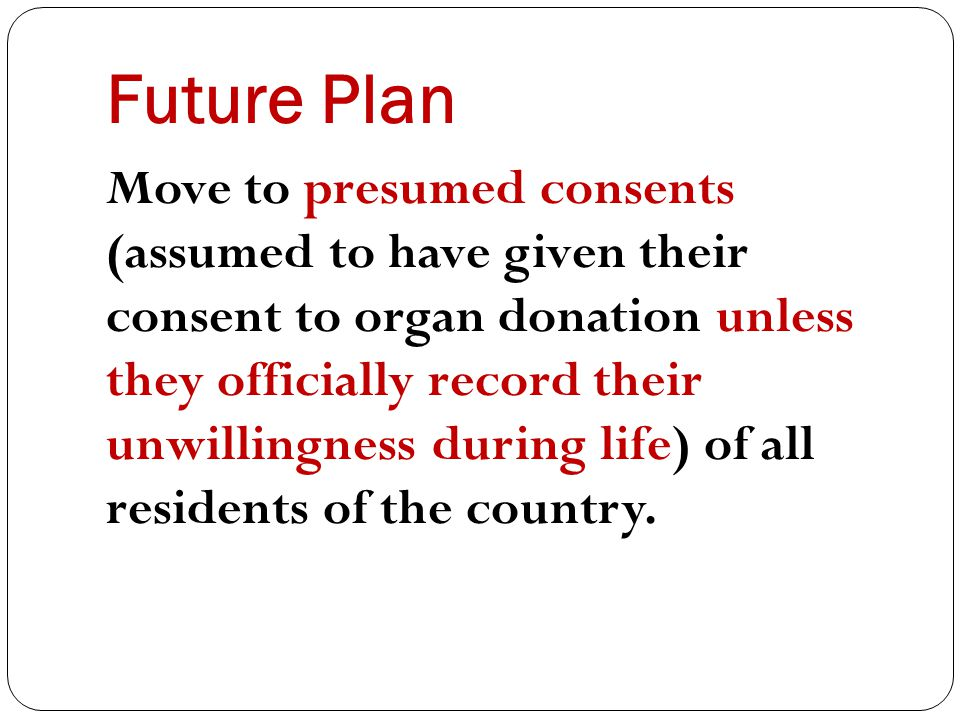Future Plan Move to presumed consents (assumed to have given their consent to organ donation unless they officially record their unwillingness during life) of all residents of the country.