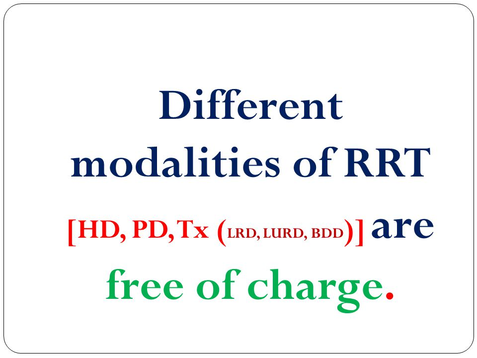 Different modalities of RRT [HD, PD, Tx ( LRD, LURD, BDD )] are free of charge.