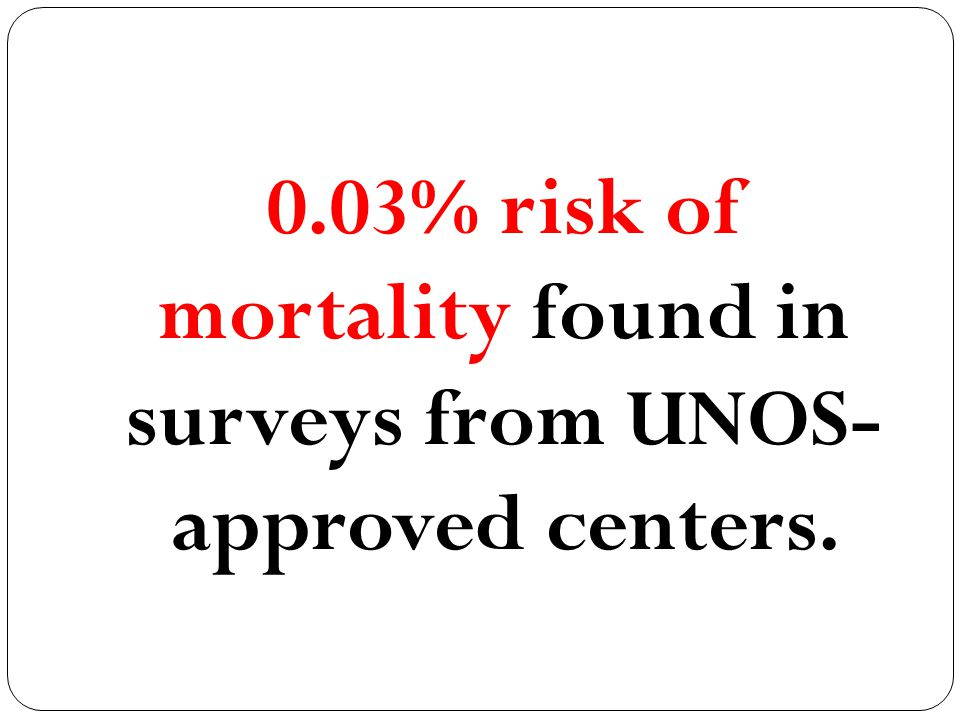 0.03% risk of mortality found in surveys from UNOS- approved centers.