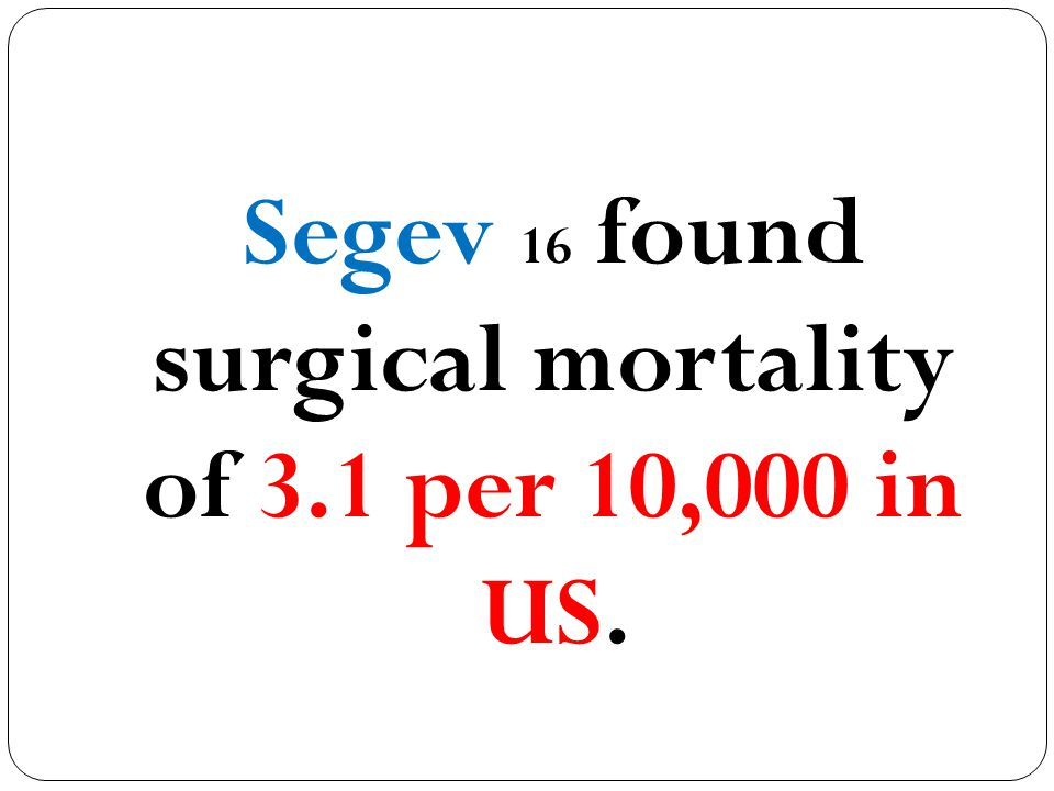 Segev 16 found surgical mortality of 3.1 per 10,000 in US.