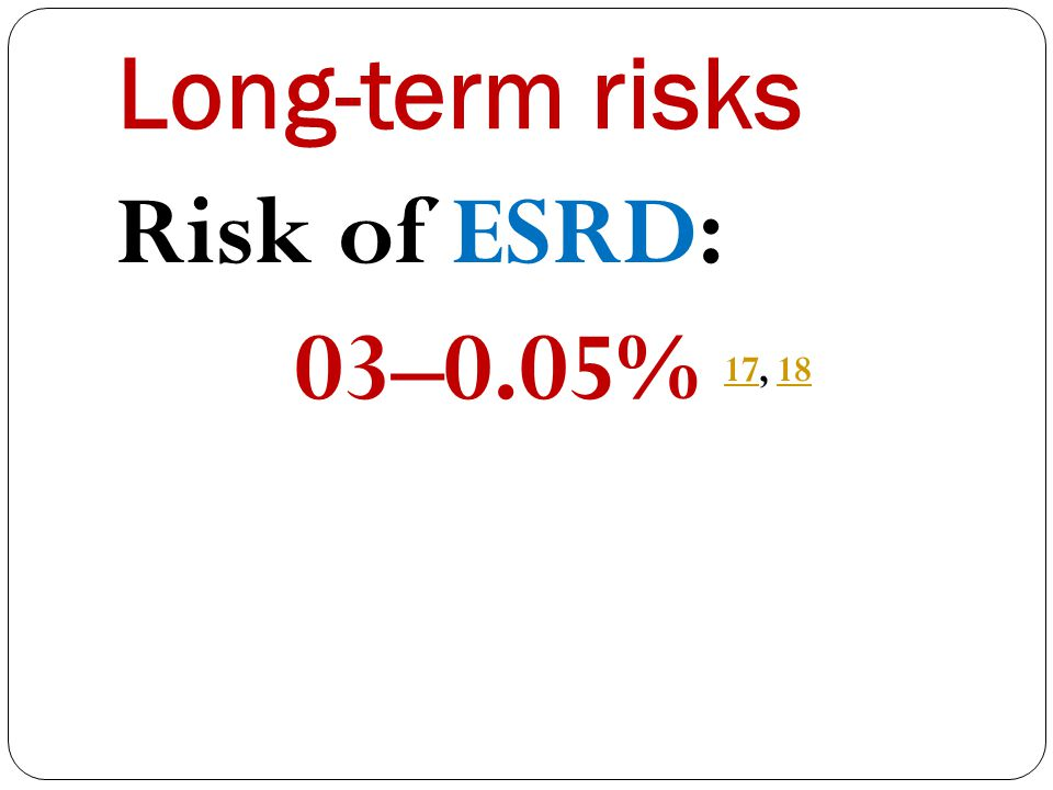 Long-term risks Risk of ESRD: 03–0.05% 17, 18 1718