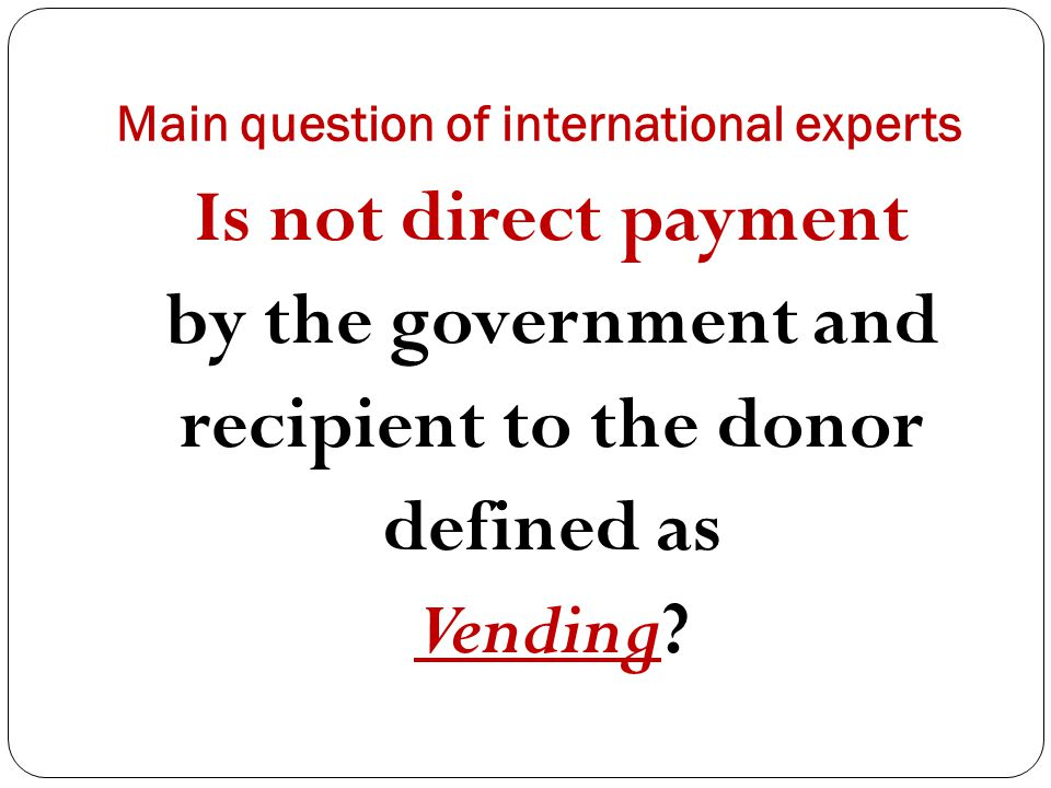 Main question of international experts Is not direct payment by the government and recipient to the donor defined as Vending?