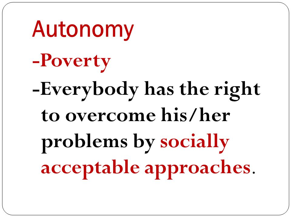 Autonomy -Poverty -Everybody has the right to overcome his/her problems by socially acceptable approaches.
