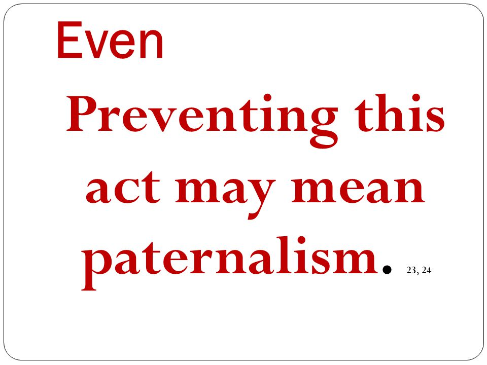 Even Preventing this act may mean paternalism. 23, 24