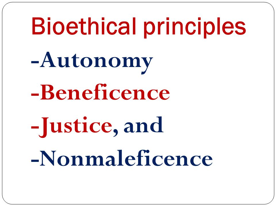 Bioethical principles -Autonomy -Beneficence -Justice, and -Nonmaleficence