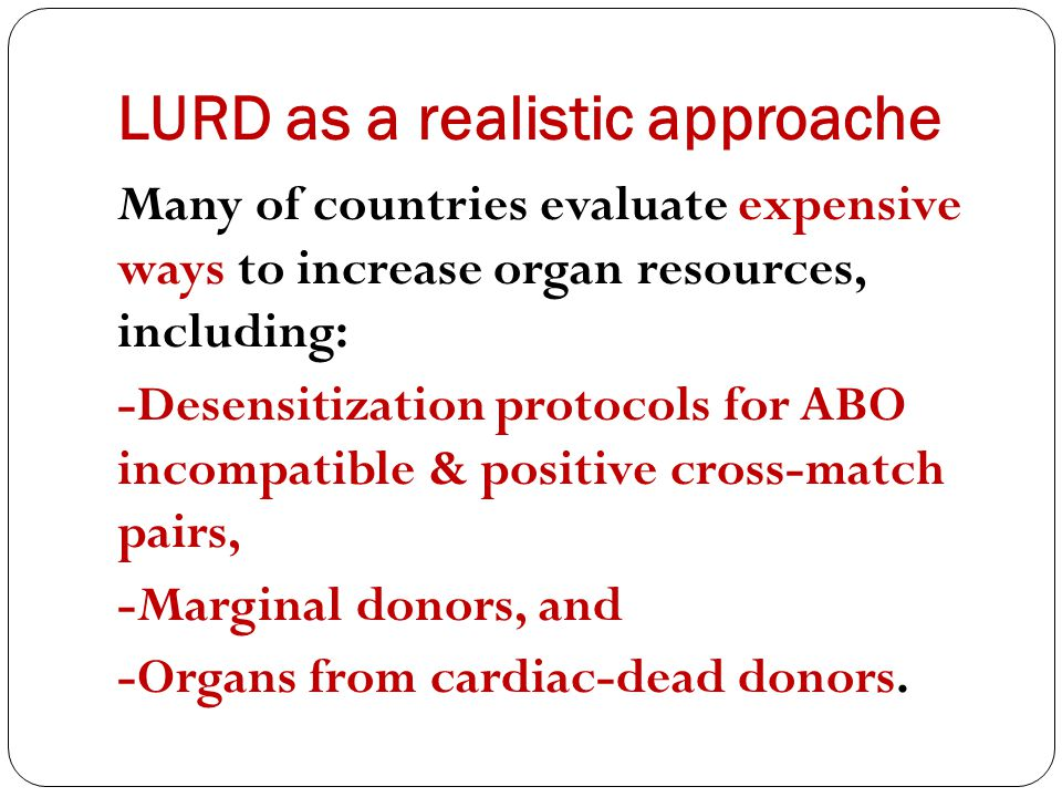 LURD as a realistic approache Many of countries evaluate expensive ways to increase organ resources, including: -Desensitization protocols for ABO incompatible & positive cross-match pairs, -Marginal donors, and -Organs from cardiac-dead donors.