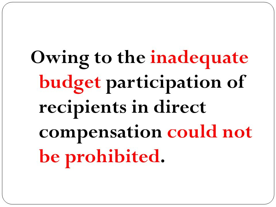 Owing to the inadequate budget participation of recipients in direct compensation could not be prohibited.