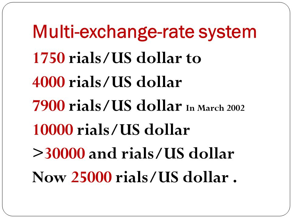 Multi-exchange-rate system 1750 rials/US dollar to 4000 rials/US dollar 7900 rials/US dollar In March 2002 10000 rials/US dollar >30000 and rials/US dollar Now 25000 rials/US dollar.