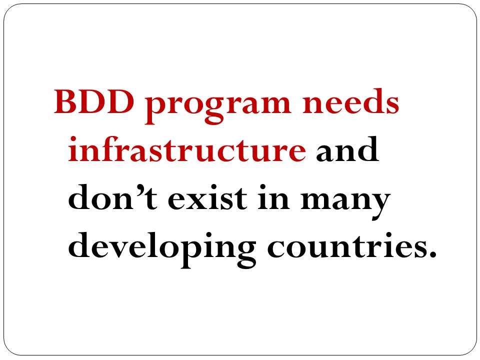 BDD program needs infrastructure and don't exist in many developing countries.