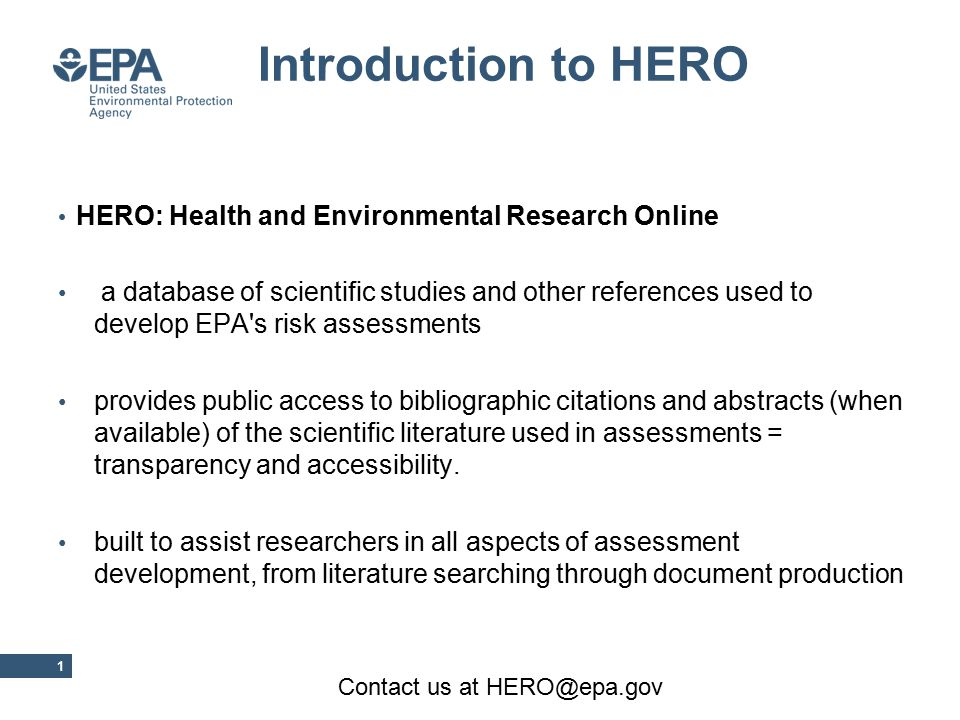 HERO: Health and Environmental Research Online a database of scientific studies and other references used to develop EPA s risk assessments provides public access to bibliographic citations and abstracts (when available) of the scientific literature used in assessments = transparency and accessibility.