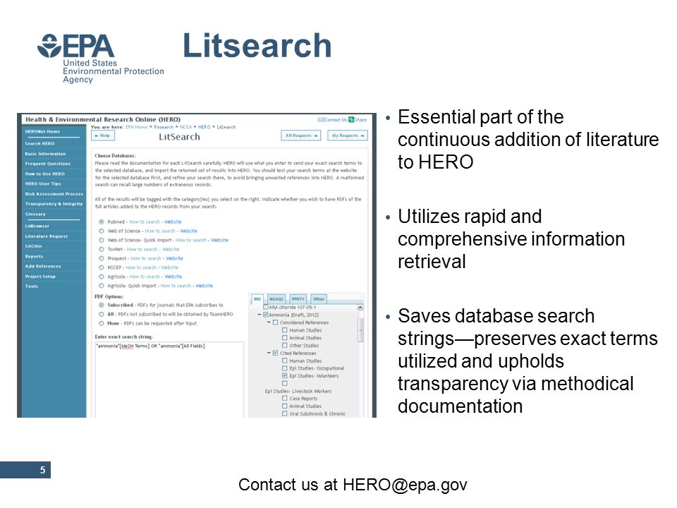 Essential part of the continuous addition of literature to HERO Utilizes rapid and comprehensive information retrieval Saves database search strings—preserves exact terms utilized and upholds transparency via methodical documentation 5 Contact us at HERO@epa.gov Litsearch