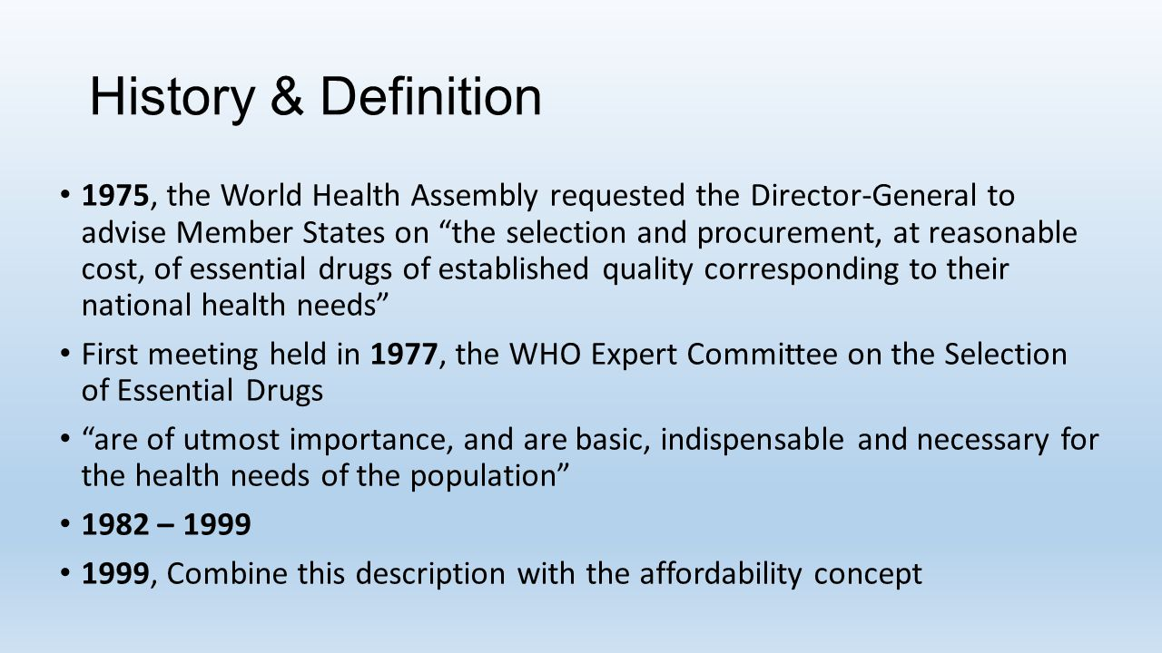 "History & Definition 1975, the World Health Assembly requested the Director-General to advise Member States on ""the selection and procurement, at reas"