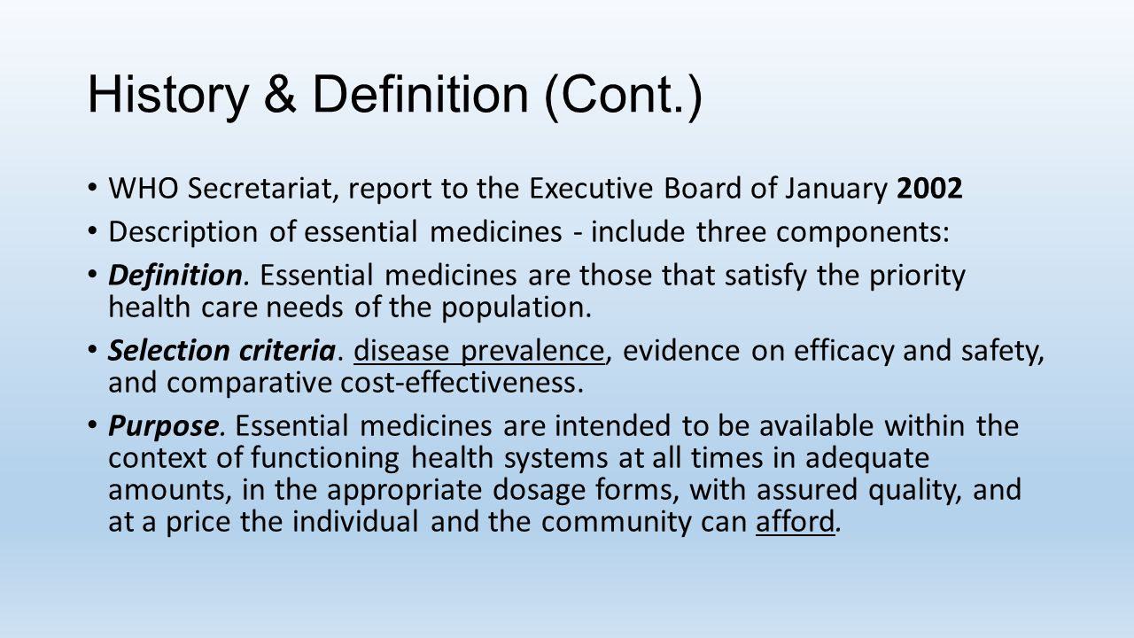 History & Definition (Cont.) WHO Secretariat in its report to the Executive Board (2001) highlighted - need for countries and institutions to develop their own list of essential medicines.