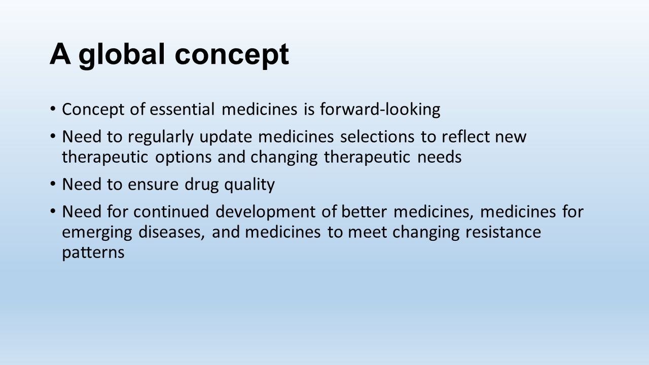 A global concept Concept of essential medicines is forward-looking Need to regularly update medicines selections to reflect new therapeutic options an