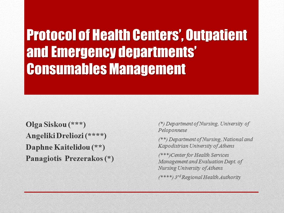 Protocol of Health Centers', Outpatient and Emergency departments' Consumables Management Olga Siskou (***) Angeliki Dreliozi (****) Daphne Kaitelidou (**) Panagiotis Prezerakos (*) (*) Department of Nursing, University of Peloponnese (**) Department of Nursing, National and Kapodistrian University of Athens (***)Center for Health Services Management and Evaluation Dept.