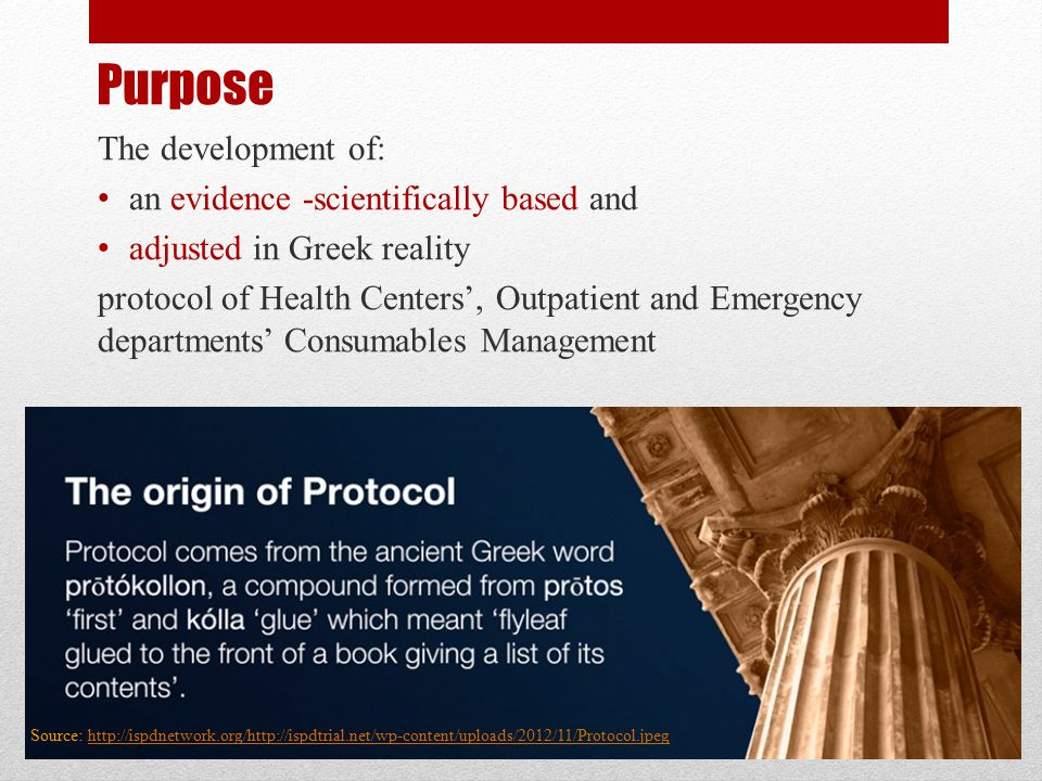 Purpose The development of: an evidence -scientifically based and adjusted in Greek reality protocol of Health Centers', Outpatient and Emergency departments' Consumables Management Source: http://ispdnetwork.org/http://ispdtrial.net/wp-content/uploads/2012/11/Protocol.jpeghttp://ispdnetwork.org/http://ispdtrial.net/wp-content/uploads/2012/11/Protocol.jpeg