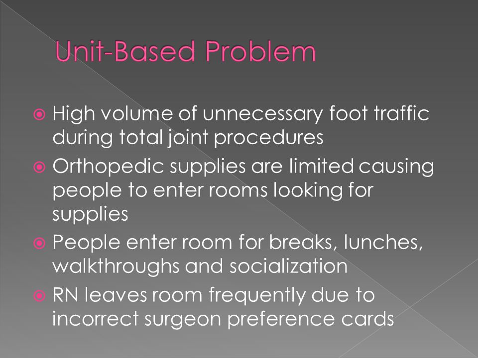  High volume of unnecessary foot traffic during total joint procedures  Orthopedic supplies are limited causing people to enter rooms looking for supplies  People enter room for breaks, lunches, walkthroughs and socialization  RN leaves room frequently due to incorrect surgeon preference cards