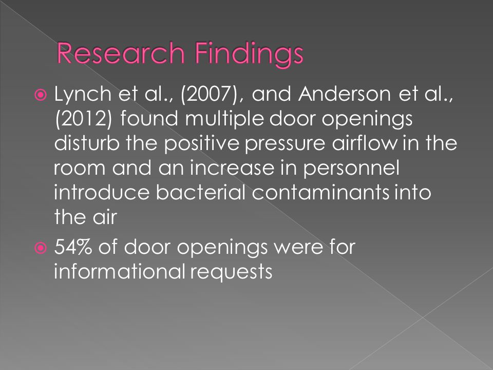  Lynch et al., (2007), and Anderson et al., (2012) found multiple door openings disturb the positive pressure airflow in the room and an increase in personnel introduce bacterial contaminants into the air  54% of door openings were for informational requests