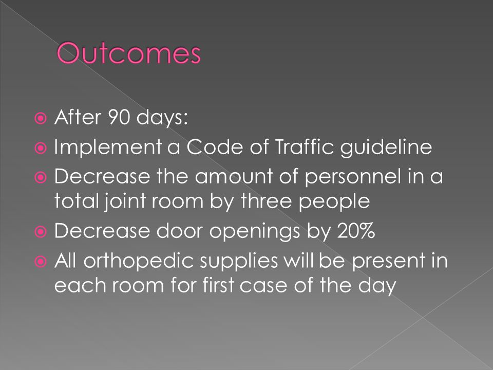  After 90 days:  Implement a Code of Traffic guideline  Decrease the amount of personnel in a total joint room by three people  Decrease door openings by 20%  All orthopedic supplies will be present in each room for first case of the day