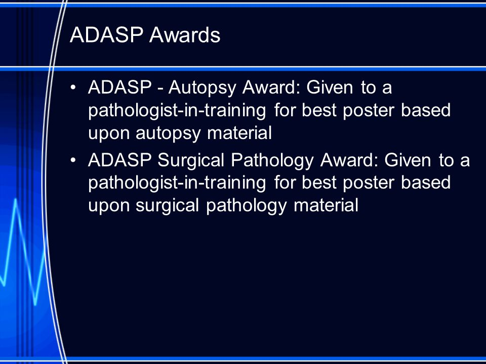 ADASP Awards ADASP - Autopsy Award: Given to a pathologist-in-training for best poster based upon autopsy material ADASP Surgical Pathology Award: Given to a pathologist-in-training for best poster based upon surgical pathology material