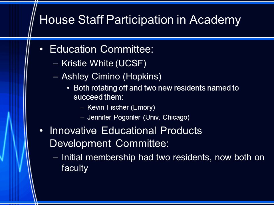 House Staff Participation in Academy Education Committee: –Kristie White (UCSF) –Ashley Cimino (Hopkins) Both rotating off and two new residents named to succeed them: –Kevin Fischer (Emory) –Jennifer Pogoriler (Univ.