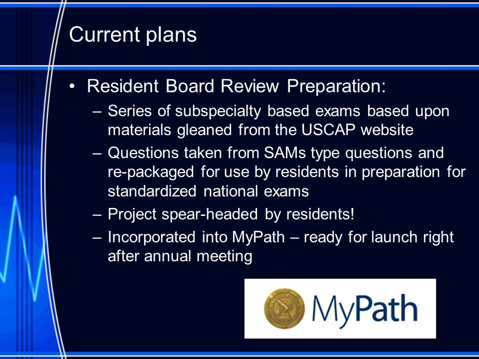 Current plans Resident Board Review Preparation: –Series of subspecialty based exams based upon materials gleaned from the USCAP website –Questions taken from SAMs type questions and re-packaged for use by residents in preparation for standardized national exams –Project spear-headed by residents.