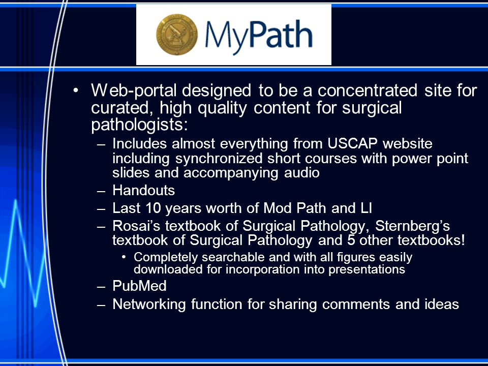 Web-portal designed to be a concentrated site for curated, high quality content for surgical pathologists: –Includes almost everything from USCAP website including synchronized short courses with power point slides and accompanying audio –Handouts –Last 10 years worth of Mod Path and LI –Rosai's textbook of Surgical Pathology, Sternberg's textbook of Surgical Pathology and 5 other textbooks.
