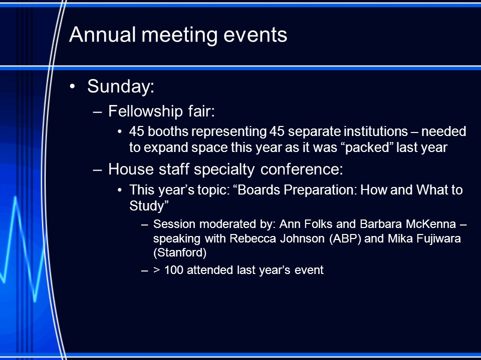 Annual meeting events Sunday: –Fellowship fair: 45 booths representing 45 separate institutions – needed to expand space this year as it was packed last year –House staff specialty conference: This year's topic: Boards Preparation: How and What to Study –Session moderated by: Ann Folks and Barbara McKenna – speaking with Rebecca Johnson (ABP) and Mika Fujiwara (Stanford) –> 100 attended last year's event