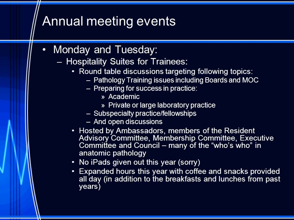 Annual meeting events Monday and Tuesday: –Hospitality Suites for Trainees: Round table discussions targeting following topics: –Pathology Training issues including Boards and MOC –Preparing for success in practice: »Academic »Private or large laboratory practice –Subspecialty practice/fellowships –And open discussions Hosted by Ambassadors, members of the Resident Advisory Committee, Membership Committee, Executive Committee and Council – many of the who's who in anatomic pathology No iPads given out this year (sorry) Expanded hours this year with coffee and snacks provided all day (in addition to the breakfasts and lunches from past years)