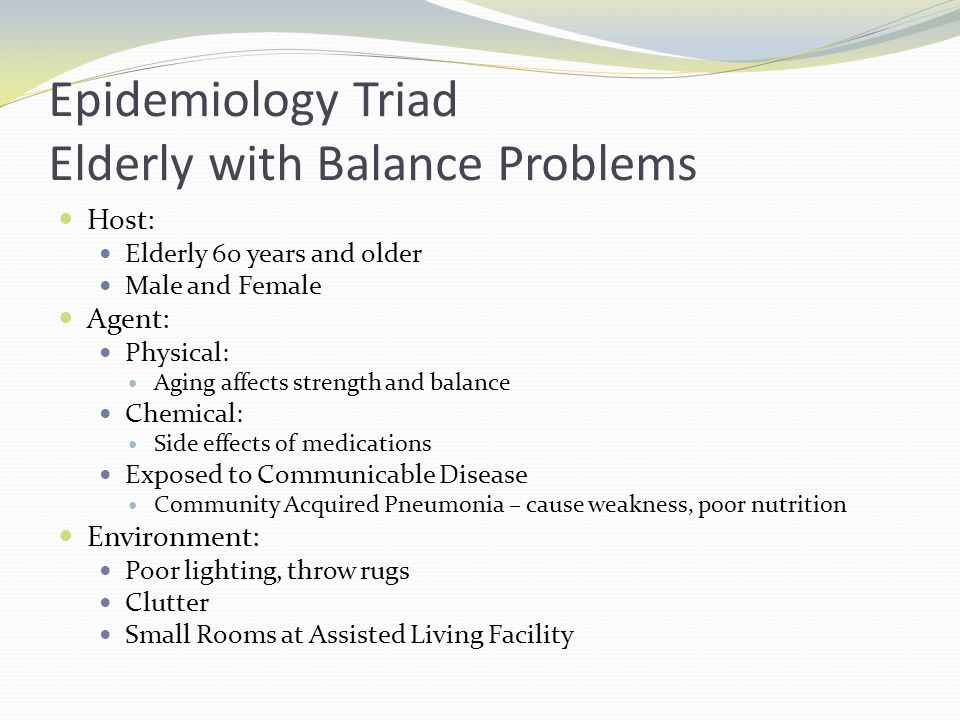 Epidemiology Triad Elderly with Balance Problems Host: Elderly 60 years and older Male and Female Agent: Physical: Aging affects strength and balance Chemical: Side effects of medications Exposed to Communicable Disease Community Acquired Pneumonia – cause weakness, poor nutrition Environment: Poor lighting, throw rugs Clutter Small Rooms at Assisted Living Facility