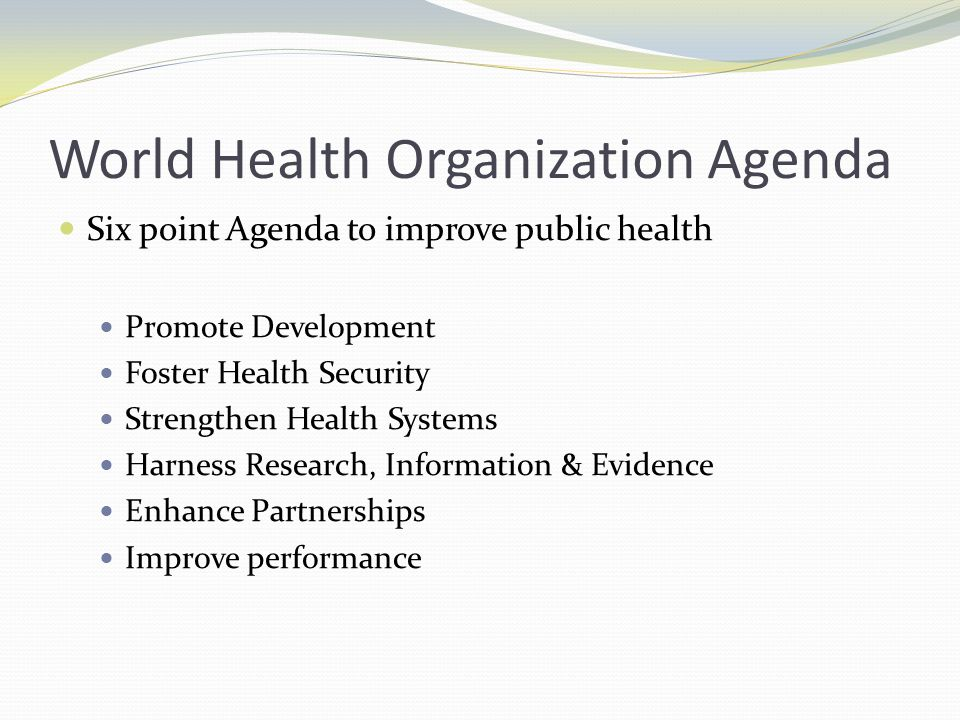 World Health Organization Agenda Six point Agenda to improve public health Promote Development Foster Health Security Strengthen Health Systems Harness Research, Information & Evidence Enhance Partnerships Improve performance