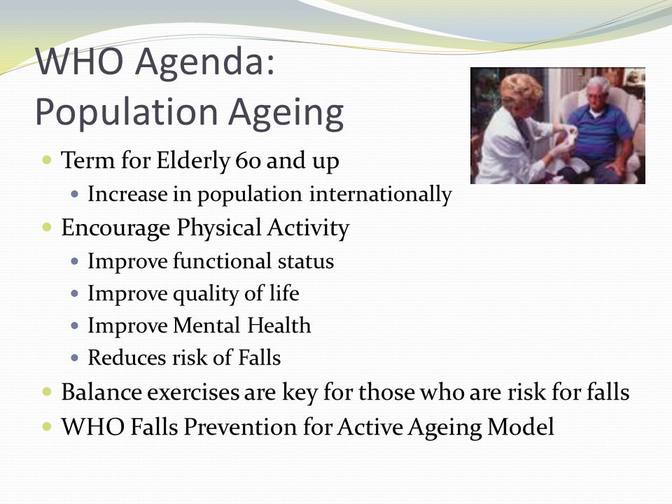 WHO Agenda: Population Ageing Term for Elderly 60 and up Increase in population internationally Encourage Physical Activity Improve functional status Improve quality of life Improve Mental Health Reduces risk of Falls Balance exercises are key for those who are risk for falls WHO Falls Prevention for Active Ageing Model