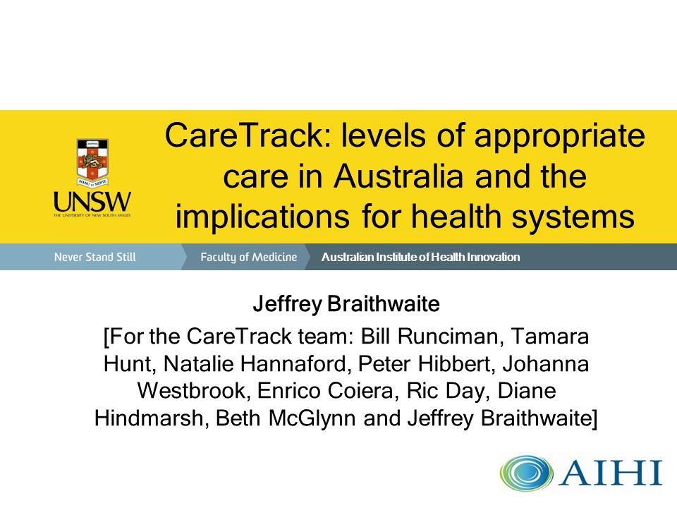 CareTrack: levels of appropriate care in Australia and the implications for health systems Jeffrey Braithwaite [For the CareTrack team: Bill Runciman, Tamara Hunt, Natalie Hannaford, Peter Hibbert, Johanna Westbrook, Enrico Coiera, Ric Day, Diane Hindmarsh, Beth McGlynn and Jeffrey Braithwaite] Australian Institute of Health Innovation
