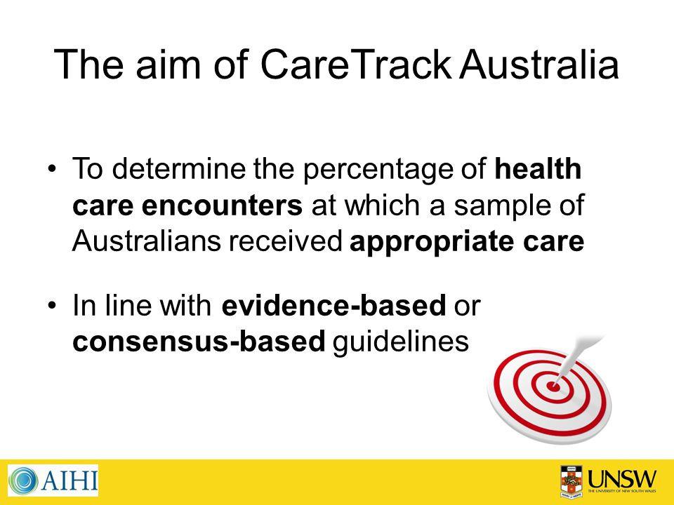 The aim of CareTrack Australia To determine the percentage of health care encounters at which a sample of Australians received appropriate care In line with evidence-based or consensus-based guidelines
