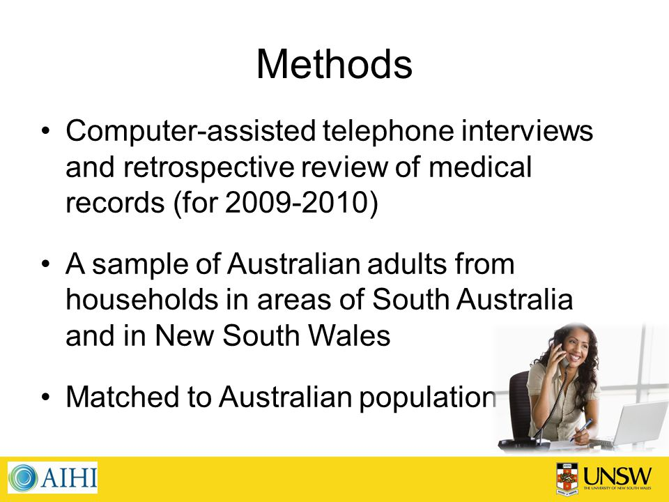 Methods Computer-assisted telephone interviews and retrospective review of medical records (for 2009-2010) A sample of Australian adults from households in areas of South Australia and in New South Wales Matched to Australian population