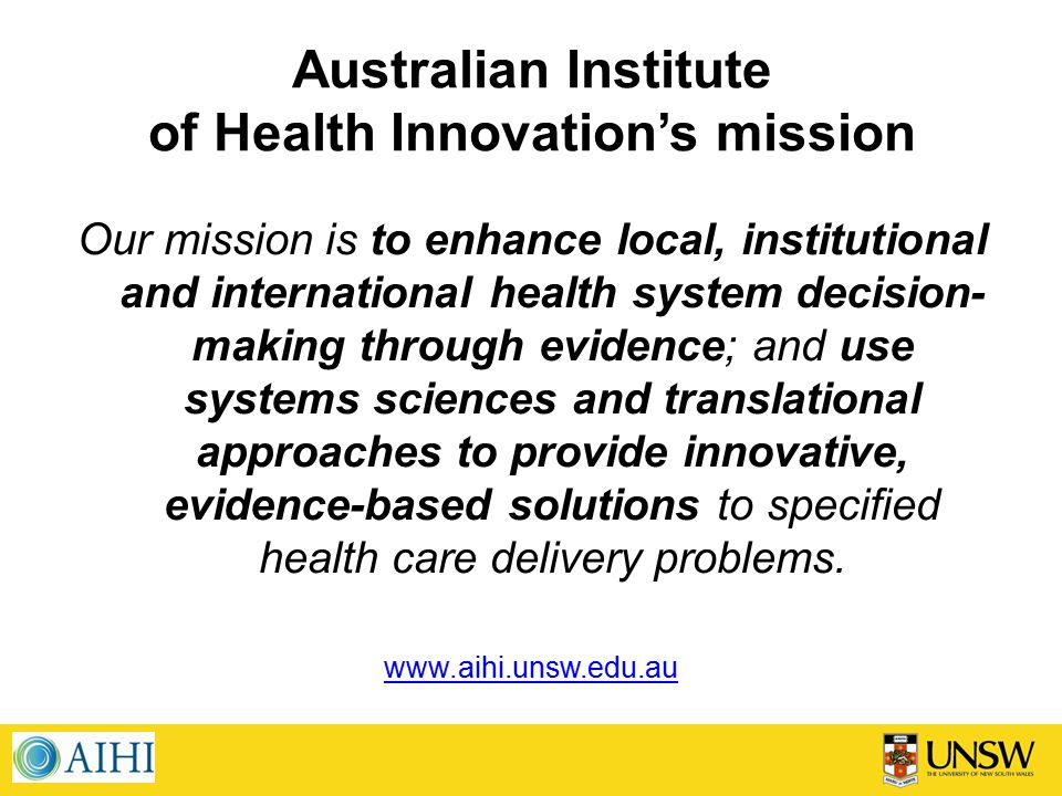 Australian Institute of Health Innovation's mission Our mission is to enhance local, institutional and international health system decision- making through evidence; and use systems sciences and translational approaches to provide innovative, evidence-based solutions to specified health care delivery problems.