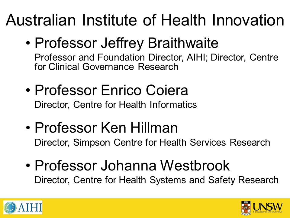 Australian Institute of Health Innovation Professor Jeffrey Braithwaite Professor and Foundation Director, AIHI; Director, Centre for Clinical Governance Research Professor Enrico Coiera Director, Centre for Health Informatics Professor Ken Hillman Director, Simpson Centre for Health Services Research Professor Johanna Westbrook Director, Centre for Health Systems and Safety Research
