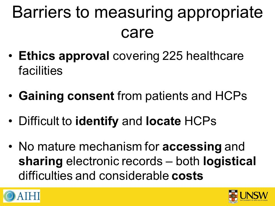 Barriers to measuring appropriate care Ethics approval covering 225 healthcare facilities Gaining consent from patients and HCPs Difficult to identify and locate HCPs No mature mechanism for accessing and sharing electronic records – both logistical difficulties and considerable costs